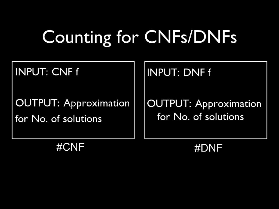 Counting for CNFs/DNFs INPUT: CNF f OUTPUT: Approximation for No.