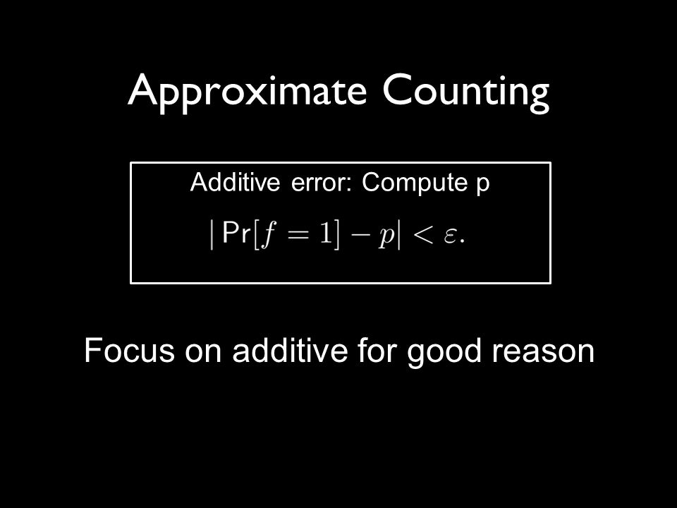 Approximate Counting Focus on additive for good reason Additive error: Compute p