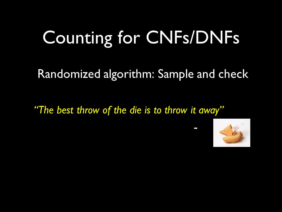 Counting for CNFs/DNFs Randomized algorithm: Sample and check The best throw of the die is to throw it away -
