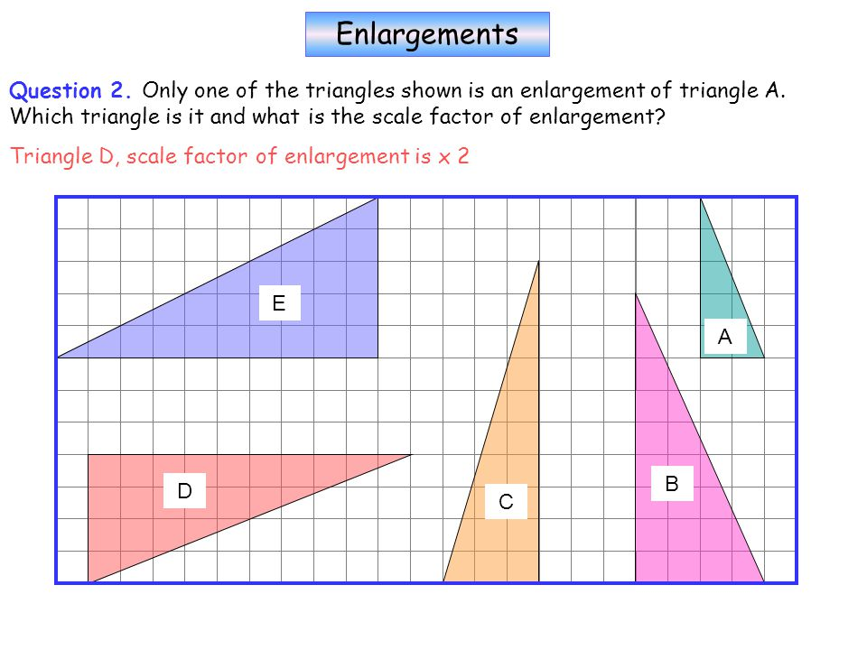 Enlargements Question 2. Only one of the triangles shown is an enlargement of triangle A.