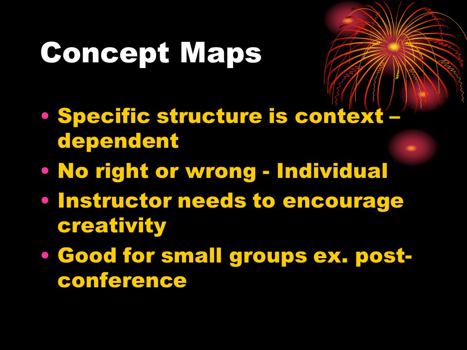 Concept Maps Specific structure is context – dependent No right or wrong - Individual Instructor needs to encourage creativity Good for small groups ex.
