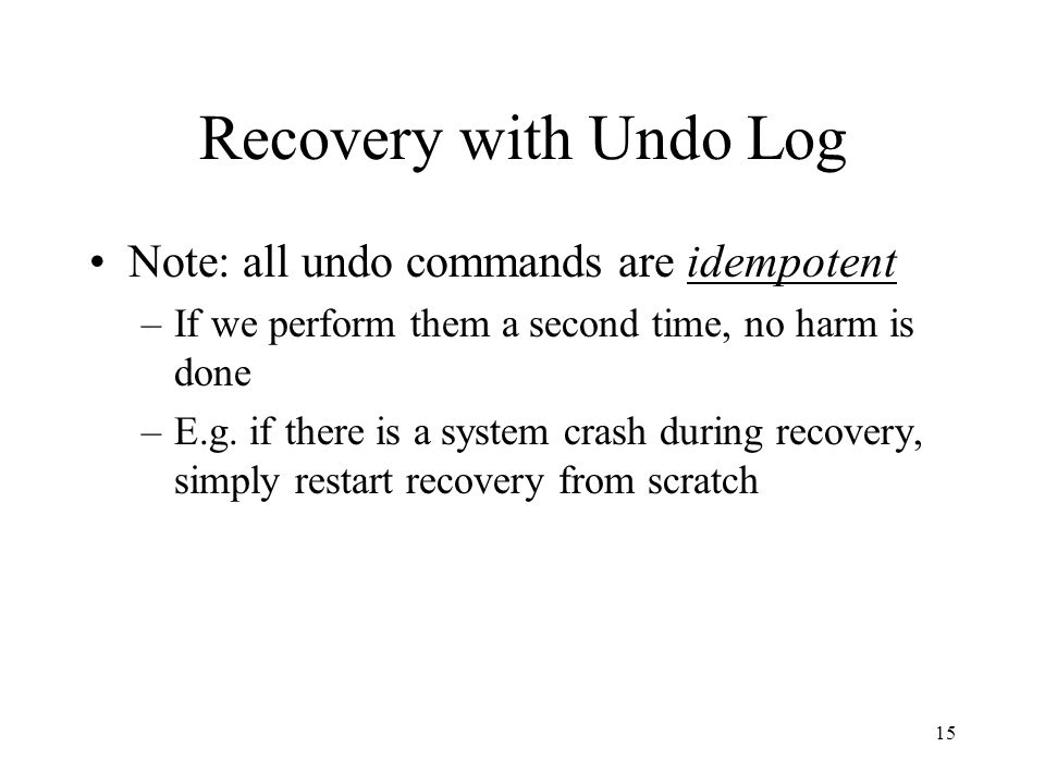 15 Recovery with Undo Log Note: all undo commands are idempotent –If we perform them a second time, no harm is done –E.g.