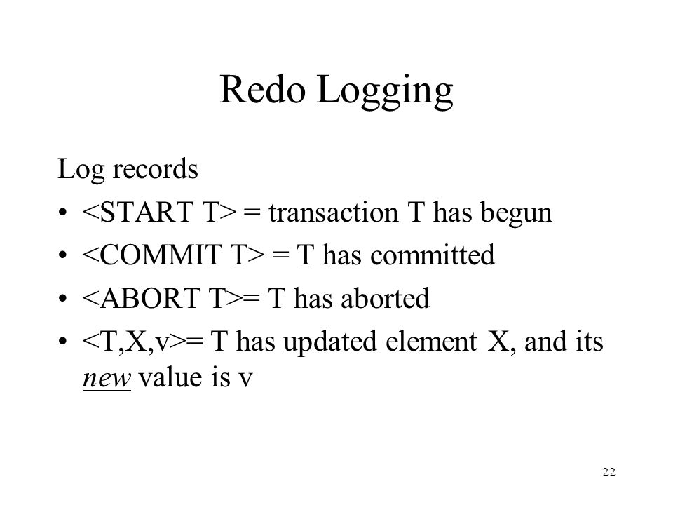 22 Redo Logging Log records = transaction T has begun = T has committed = T has aborted = T has updated element X, and its new value is v