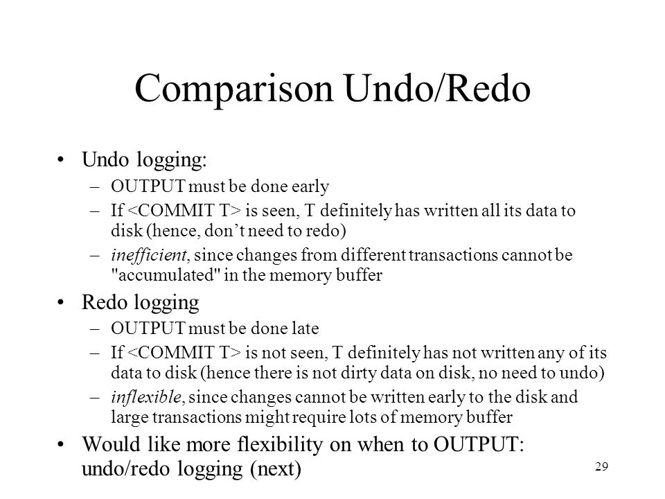 29 Comparison Undo/Redo Undo logging: –OUTPUT must be done early –If is seen, T definitely has written all its data to disk (hence, don't need to redo) –inefficient, since changes from different transactions cannot be accumulated in the memory buffer Redo logging –OUTPUT must be done late –If is not seen, T definitely has not written any of its data to disk (hence there is not dirty data on disk, no need to undo) –inflexible, since changes cannot be written early to the disk and large transactions might require lots of memory buffer Would like more flexibility on when to OUTPUT: undo/redo logging (next)