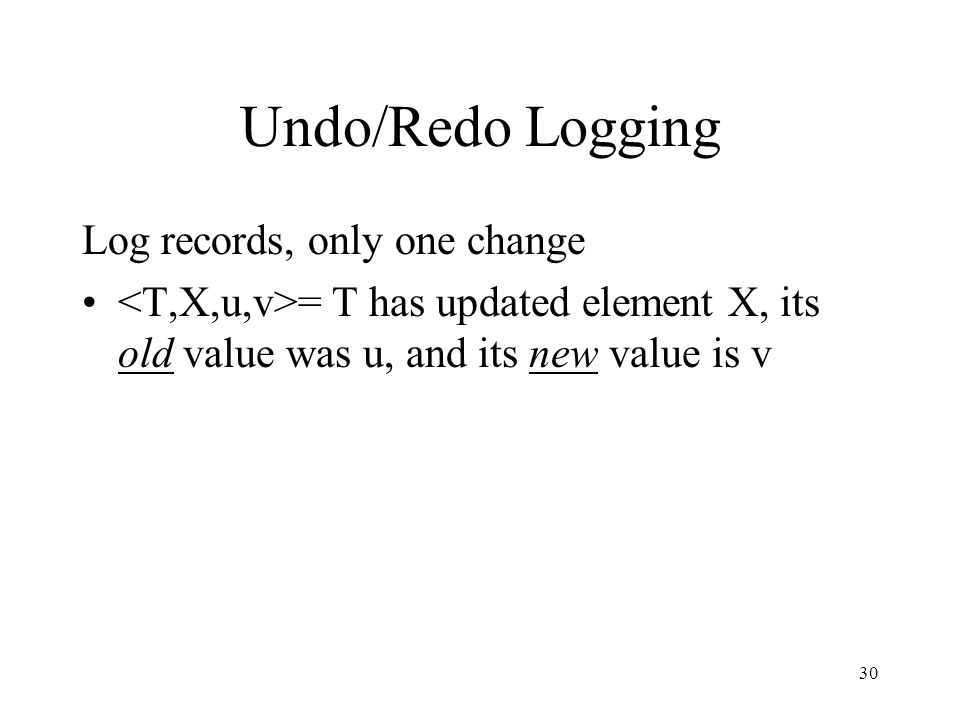 30 Undo/Redo Logging Log records, only one change = T has updated element X, its old value was u, and its new value is v