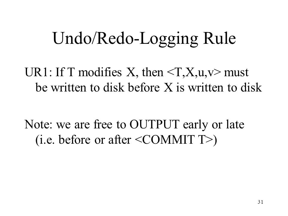31 Undo/Redo-Logging Rule UR1: If T modifies X, then must be written to disk before X is written to disk Note: we are free to OUTPUT early or late (i.e.