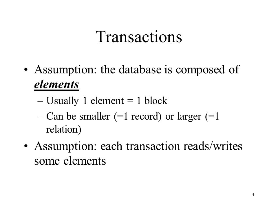 4 Transactions Assumption: the database is composed of elements –Usually 1 element = 1 block –Can be smaller (=1 record) or larger (=1 relation) Assumption: each transaction reads/writes some elements
