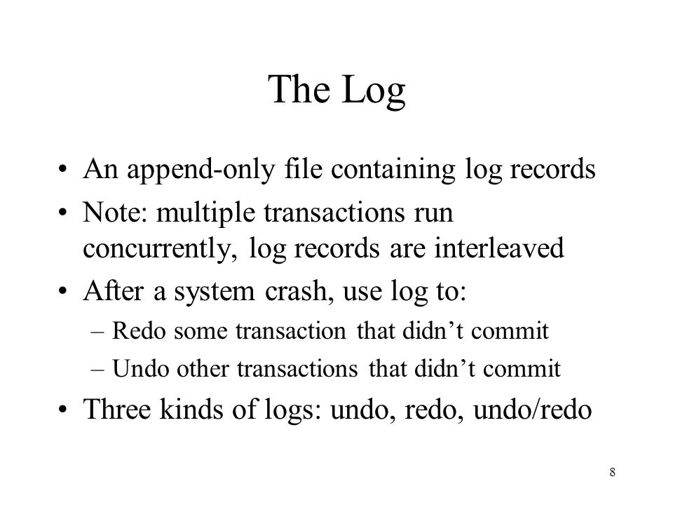 8 The Log An append-only file containing log records Note: multiple transactions run concurrently, log records are interleaved After a system crash, use log to: –Redo some transaction that didn't commit –Undo other transactions that didn't commit Three kinds of logs: undo, redo, undo/redo