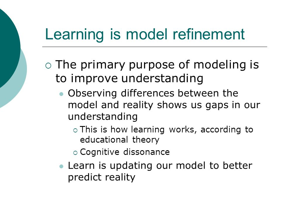 Learning is model refinement  The primary purpose of modeling is to improve understanding Observing differences between the model and reality shows us gaps in our understanding  This is how learning works, according to educational theory  Cognitive dissonance Learn is updating our model to better predict reality