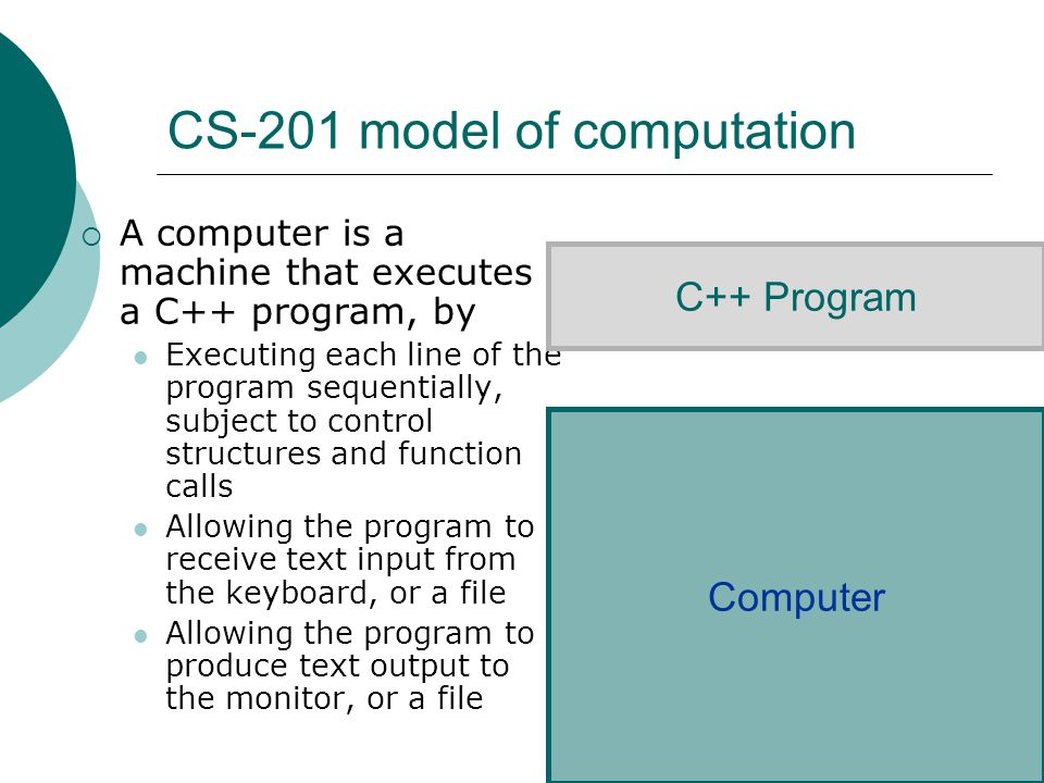 CS-201 model of computation  A computer is a machine that executes a C++ program, by Executing each line of the program sequentially, subject to control structures and function calls Allowing the program to receive text input from the keyboard, or a file Allowing the program to produce text output to the monitor, or a file C++ Program Computer