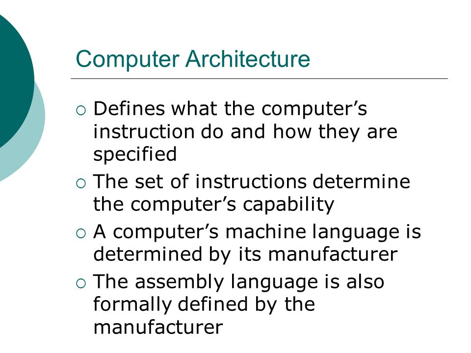 Computer Architecture  Defines what the computer's instruction do and how they are specified  The set of instructions determine the computer's capability  A computer's machine language is determined by its manufacturer  The assembly language is also formally defined by the manufacturer