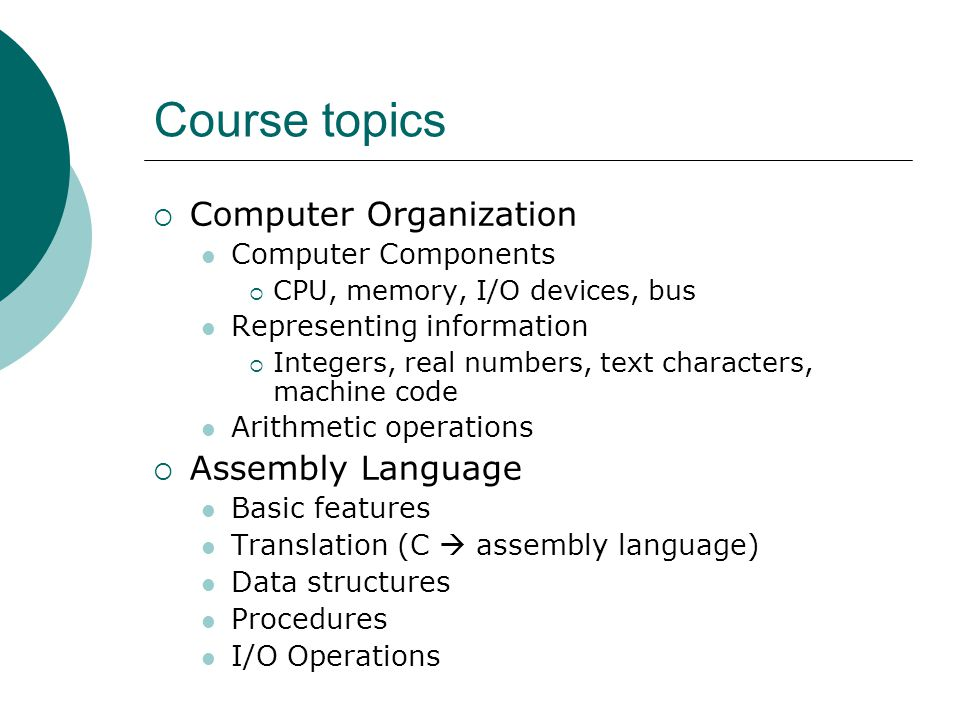 Course topics  Computer Organization Computer Components  CPU, memory, I/O devices, bus Representing information  Integers, real numbers, text characters, machine code Arithmetic operations  Assembly Language Basic features Translation (C  assembly language) Data structures Procedures I/O Operations