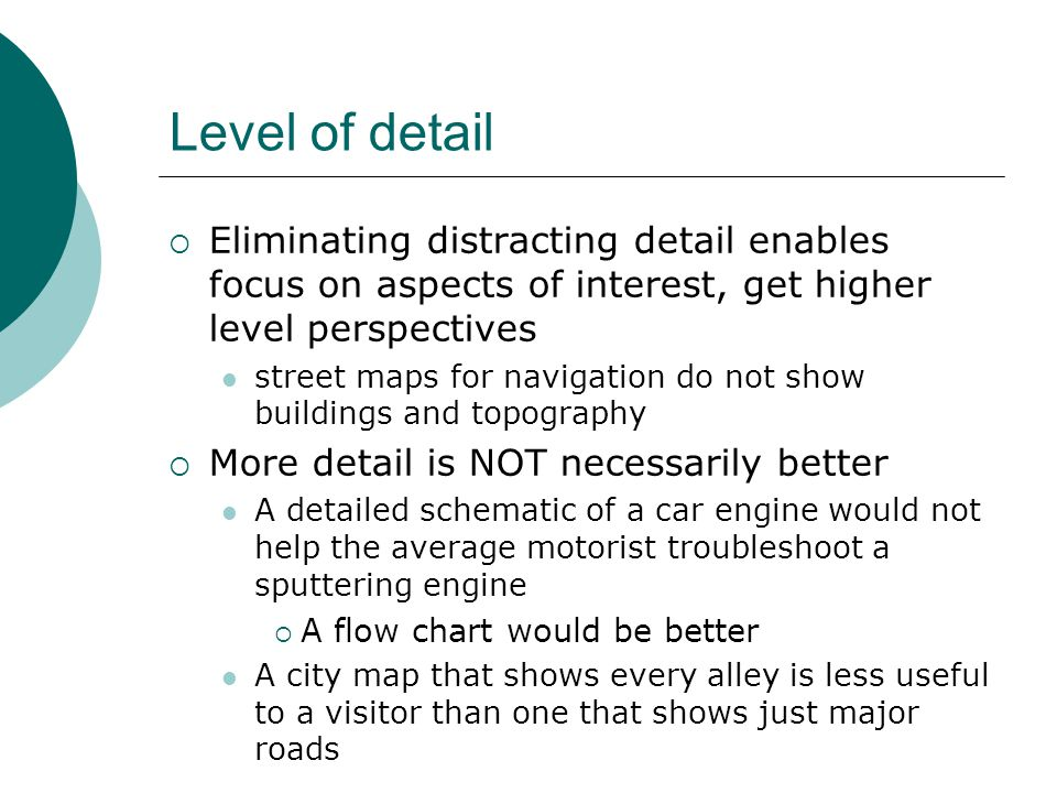 Level of detail  Eliminating distracting detail enables focus on aspects of interest, get higher level perspectives street maps for navigation do not show buildings and topography  More detail is NOT necessarily better A detailed schematic of a car engine would not help the average motorist troubleshoot a sputtering engine  A flow chart would be better A city map that shows every alley is less useful to a visitor than one that shows just major roads