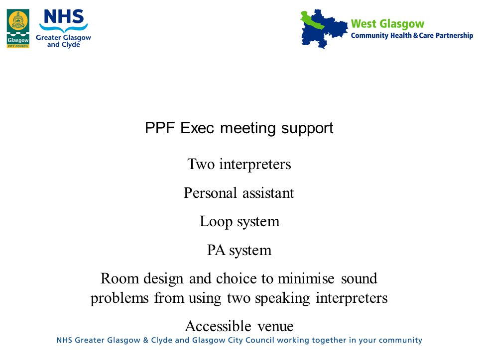 PPF Exec meeting support Two interpreters Personal assistant Loop system PA system Room design and choice to minimise sound problems from using two speaking interpreters Accessible venue