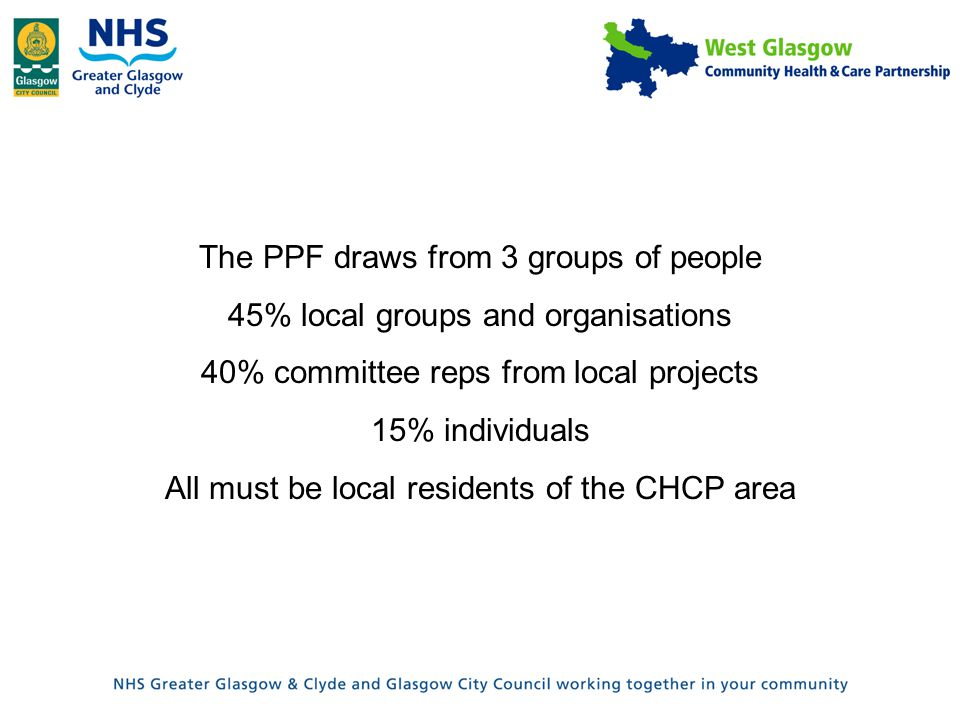 The PPF draws from 3 groups of people 45% local groups and organisations 40% committee reps from local projects 15% individuals All must be local residents of the CHCP area