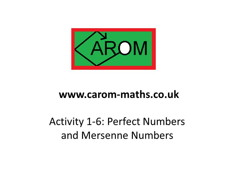 Activity 1-6: Perfect Numbers and Mersenne Numbers www.carom-maths.co.uk