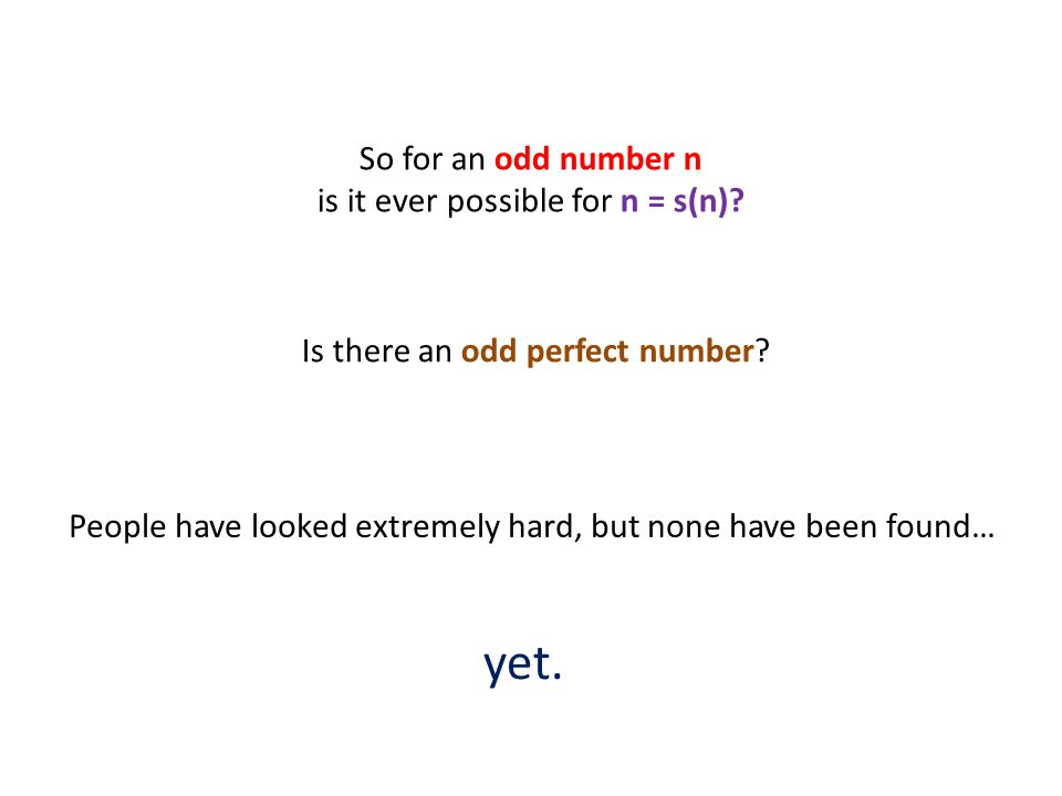 People have looked extremely hard, but none have been found… So for an odd number n is it ever possible for n = s(n).