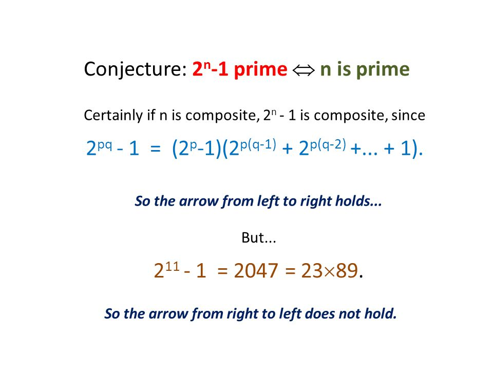 Conjecture: 2 n -1 prime  n is prime Certainly if n is composite, 2 n - 1 is composite, since 2 pq - 1 = (2 p -1)(2 p(q-1) + 2 p(q-2) +...