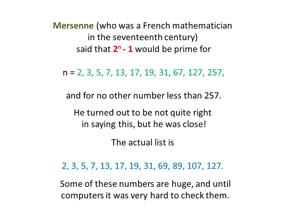 Mersenne (who was a French mathematician in the seventeenth century) said that 2 n - 1 would be prime for n = 2, 3, 5, 7, 13, 17, 19, 31, 67, 127, 257, and for no other number less than 257.