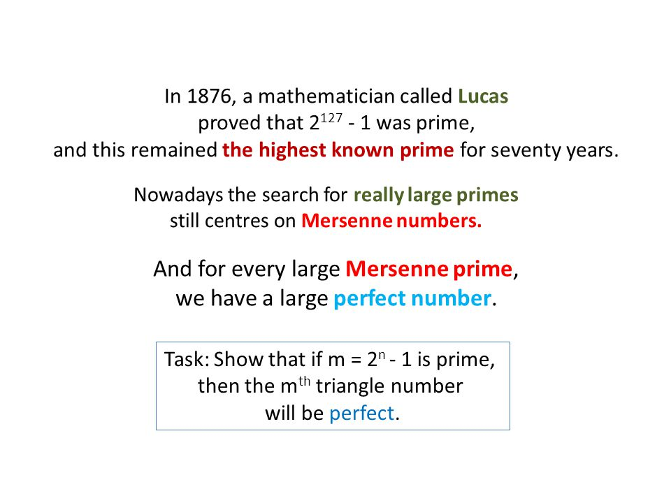 In 1876, a mathematician called Lucas proved that 2 127 - 1 was prime, and this remained the highest known prime for seventy years.