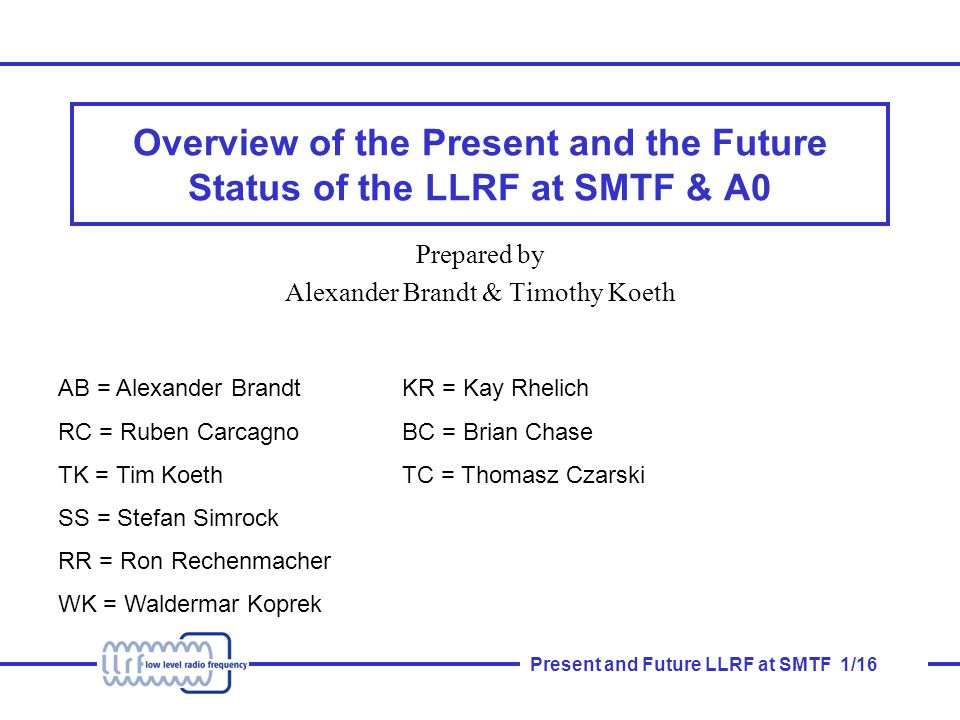 Present and Future LLRF at SMTF 1/16 Overview of the Present and the Future Status of the LLRF at SMTF & A0 Prepared by Alexander Brandt & Timothy Koeth AB = Alexander Brandt RC = Ruben Carcagno TK = Tim Koeth SS = Stefan Simrock RR = Ron Rechenmacher WK = Waldermar Koprek KR = Kay Rhelich BC = Brian Chase TC = Thomasz Czarski