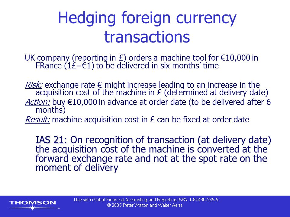 Hedging foreign currency transactions UK company (reporting in £) orders a machine tool for €10,000 in FRance (1£=€1) to be delivered in six months' time Risk: exchange rate € might increase leading to an increase in the acquisition cost of the machine in £ (determined at delivery date) Action: buy €10,000 in advance at order date (to be delivered after 6 months) Result: machine acquisition cost in £ can be fixed at order date IAS 21: IAS 21: On recognition of transaction (at delivery date) the acquisition cost of the machine is converted at the forward exchange rate and not at the spot rate on the moment of delivery