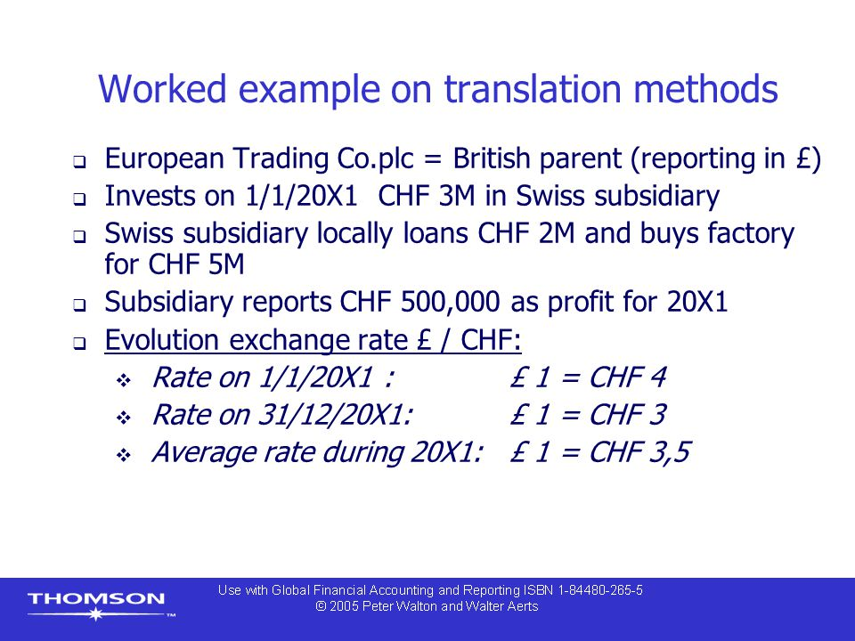 Worked example on translation methods  European Trading Co.plc = British parent (reporting in £)  Invests on 1/1/20X1 CHF 3M in Swiss subsidiary  Swiss subsidiary locally loans CHF 2M and buys factory for CHF 5M  Subsidiary reports CHF 500,000 as profit for 20X1  Evolution exchange rate £ / CHF:  Rate on 1/1/20X1 : £ 1 = CHF 4  Rate on 31/12/20X1: £ 1 = CHF 3  Average rate during 20X1: £ 1 = CHF 3,5