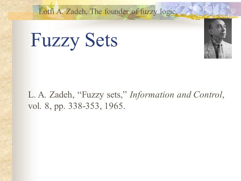 Fuzzy Sets Lotfi A. Zadeh, The founder of fuzzy logic.
