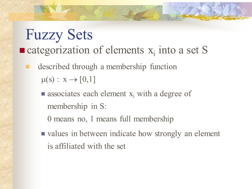 Fuzzy Sets categorization of elements x i into a set S described through a membership function  (s) :x  [0,1] associates each element x i with a degree of membership in S: 0 means no, 1 means full membership values in between indicate how strongly an element is affiliated with the set