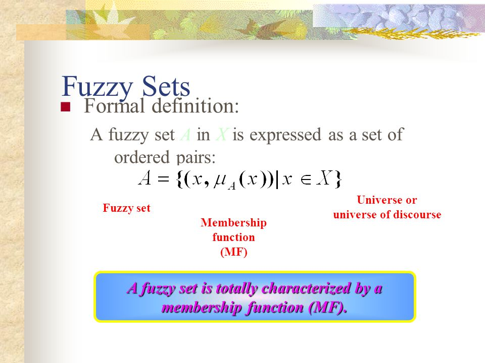 Formal definition: A fuzzy set A in X is expressed as a set of ordered pairs: Fuzzy Sets Universe or universe of discourse Fuzzy set Membership function (MF) A fuzzy set is totally characterized by a membership function (MF).