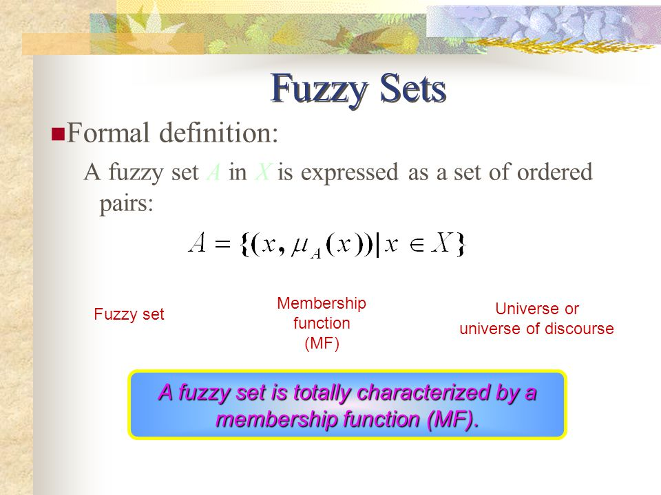 Fuzzy Sets Formal definition: A fuzzy set A in X is expressed as a set of ordered pairs: Universe or universe of discourse Fuzzy set Membership function (MF) A fuzzy set is totally characterized by a membership function (MF).