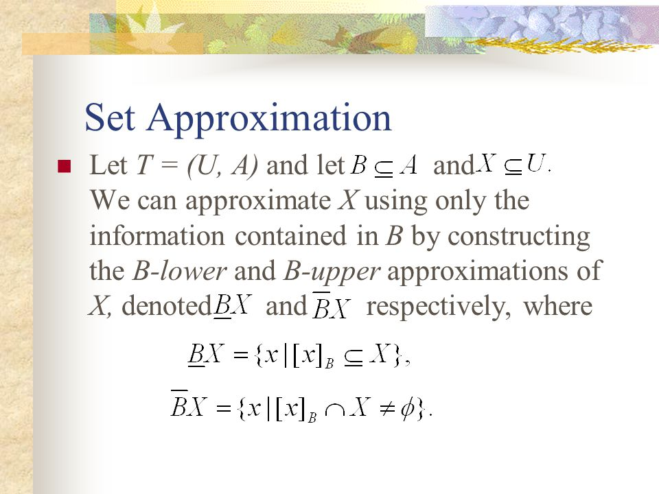 Set Approximation Let T = (U, A) and let and We can approximate X using only the information contained in B by constructing the B-lower and B-upper approximations of X, denoted and respectively, where