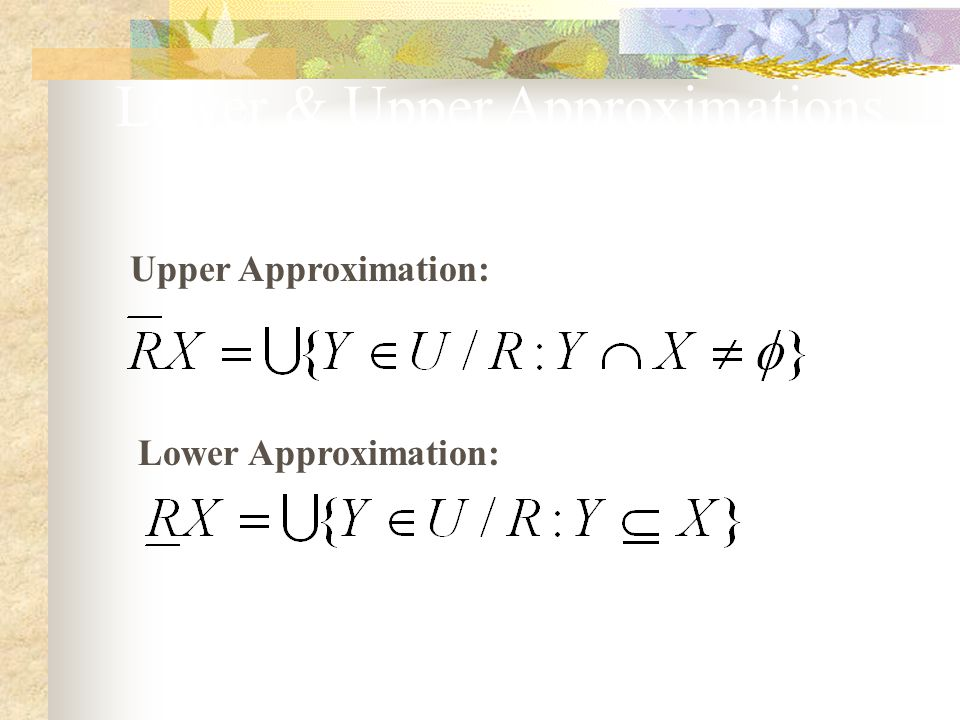 Lower & Upper Approximations (2) Lower Approximation: Upper Approximation: