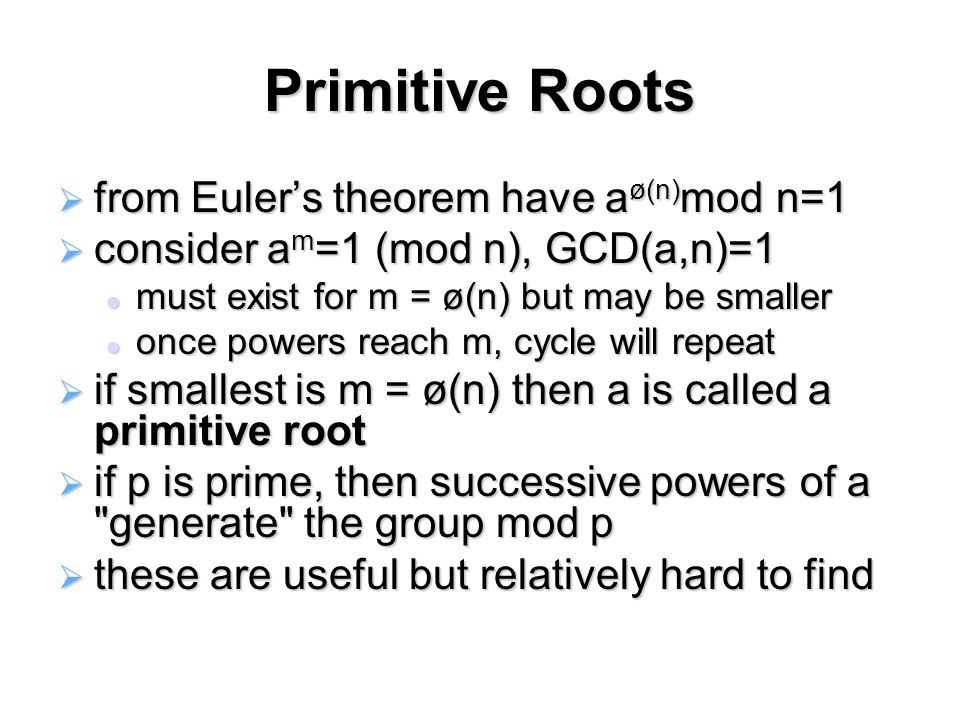 Primitive Roots  from Euler's theorem have a ø(n) mod n=1  consider a m =1 (mod n), GCD(a,n)=1 must exist for m = ø(n) but may be smaller must exist for m = ø(n) but may be smaller once powers reach m, cycle will repeat once powers reach m, cycle will repeat  if smallest is m = ø(n) then a is called a primitive root  if p is prime, then successive powers of a generate the group mod p  these are useful but relatively hard to find