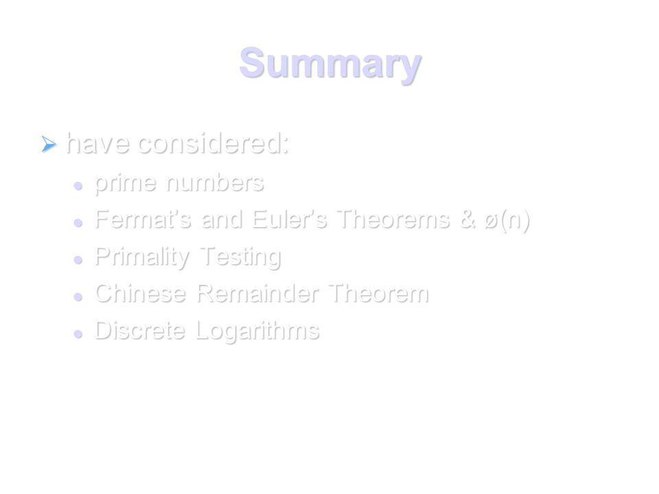 Summary  have considered: prime numbers prime numbers Fermat's and Euler's Theorems & ø(n) Fermat's and Euler's Theorems & ø(n) Primality Testing Primality Testing Chinese Remainder Theorem Chinese Remainder Theorem Discrete Logarithms Discrete Logarithms