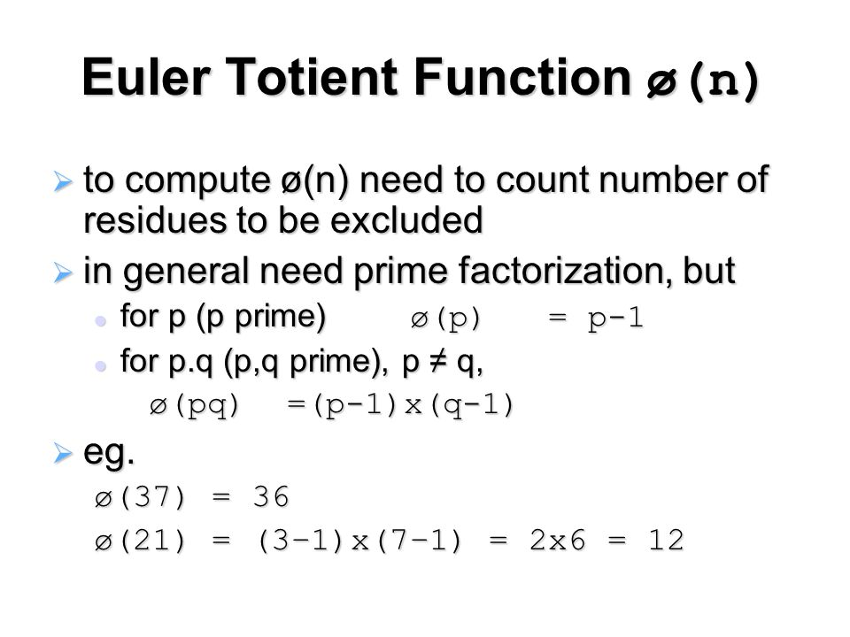 Euler Totient Function ø(n)  to compute ø(n) need to count number of residues to be excluded  in general need prime factorization, but for p (p prime) ø(p) = p-1 for p (p prime) ø(p) = p-1 for p.q (p,q prime), p ≠ q, for p.q (p,q prime), p ≠ q, ø(pq) =(p-1)x(q-1) ø(pq) =(p-1)x(q-1)  eg.