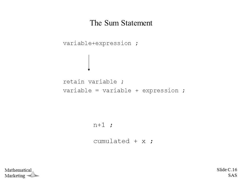 Slide C.16 SAS MathematicalMarketing The Sum Statement variable+expression ; retain variable ; variable = variable + expression ; n+1 ; cumulated + x ;