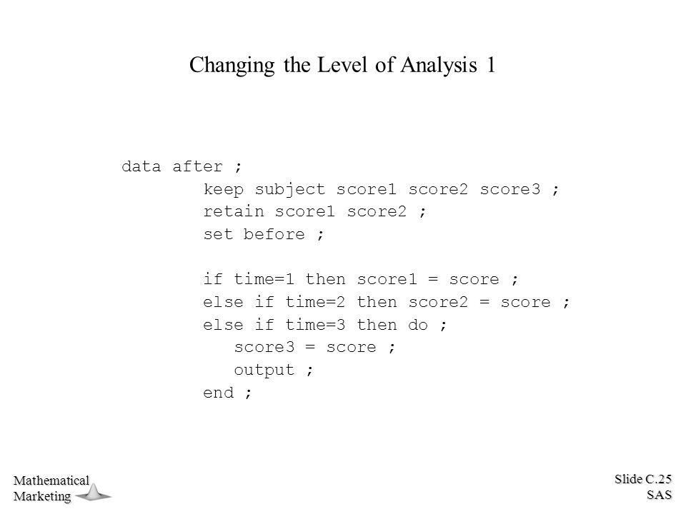 Slide C.25 SAS MathematicalMarketing Changing the Level of Analysis 1 data after ; keep subject score1 score2 score3 ; retain score1 score2 ; set before ; if time=1 then score1 = score ; else if time=2 then score2 = score ; else if time=3 then do ; score3 = score ; output ; end ;
