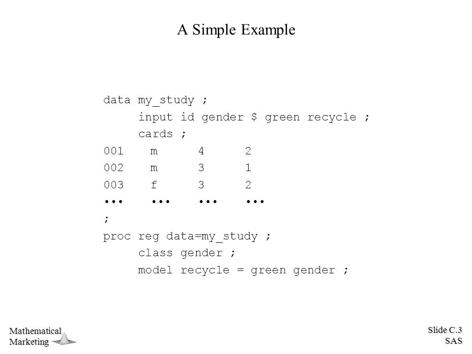 Slide C.3 SAS MathematicalMarketing A Simple Example data my_study ; input id gender $ green recycle ; cards ; 001m42 002m31 003f32 ; proc reg data=my_study ; class gender ; model recycle = green gender ;