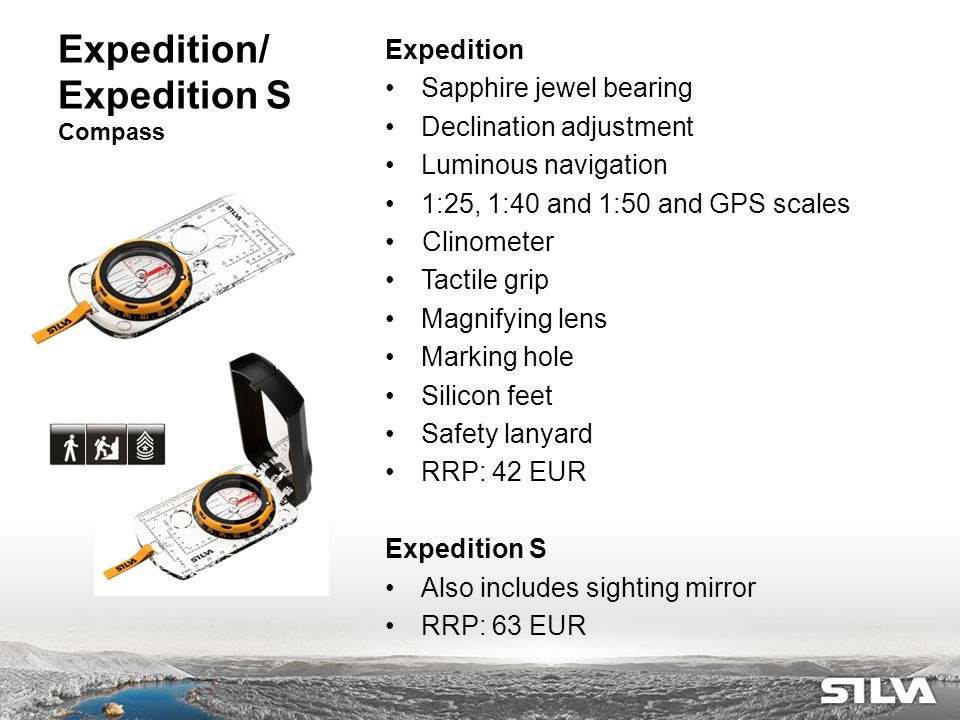 Expedition/ Expedition S Compass Expedition Sapphire jewel bearing Declination adjustment Luminous navigation 1:25, 1:40 and 1:50 and GPS scales Clinometer Tactile grip Magnifying lens Marking hole Silicon feet Safety lanyard RRP: 42 EUR Expedition S Also includes sighting mirror RRP: 63 EUR