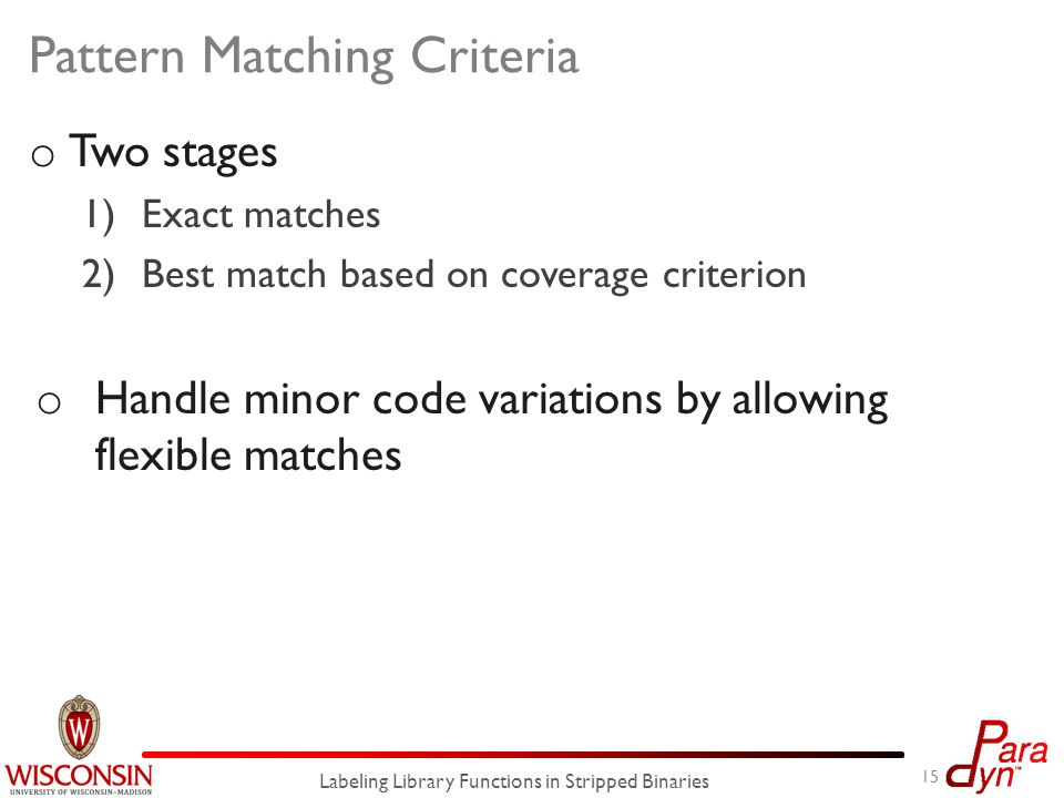 o Two stages 1)Exact matches 2)Best match based on coverage criterion o Handle minor code variations by allowing flexible matches Pattern Matching Criteria 15 Labeling Library Functions in Stripped Binaries