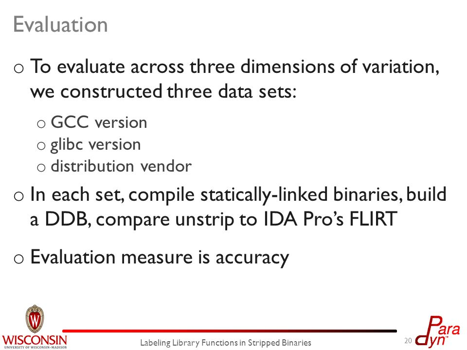 Evaluation o To evaluate across three dimensions of variation, we constructed three data sets: o GCC version o glibc version o distribution vendor o In each set, compile statically-linked binaries, build a DDB, compare unstrip to IDA Pro's FLIRT o Evaluation measure is accuracy 20 Labeling Library Functions in Stripped Binaries