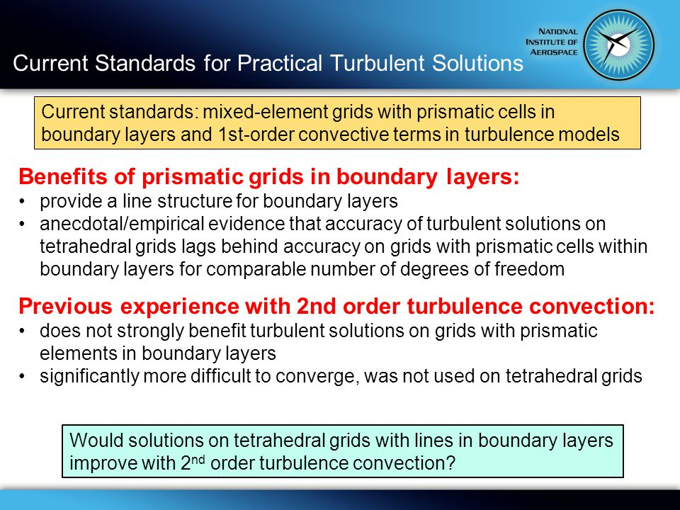 Current Standards for Practical Turbulent Solutions Benefits of prismatic grids in boundary layers: provide a line structure for boundary layers anecdotal/empirical evidence that accuracy of turbulent solutions on tetrahedral grids lags behind accuracy on grids with prismatic cells within boundary layers for comparable number of degrees of freedom Previous experience with 2nd order turbulence convection: does not strongly benefit turbulent solutions on grids with prismatic elements in boundary layers significantly more difficult to converge, was not used on tetrahedral grids Current standards: mixed-element grids with prismatic cells in boundary layers and 1st-order convective terms in turbulence models Would solutions on tetrahedral grids with lines in boundary layers improve with 2 nd order turbulence convection