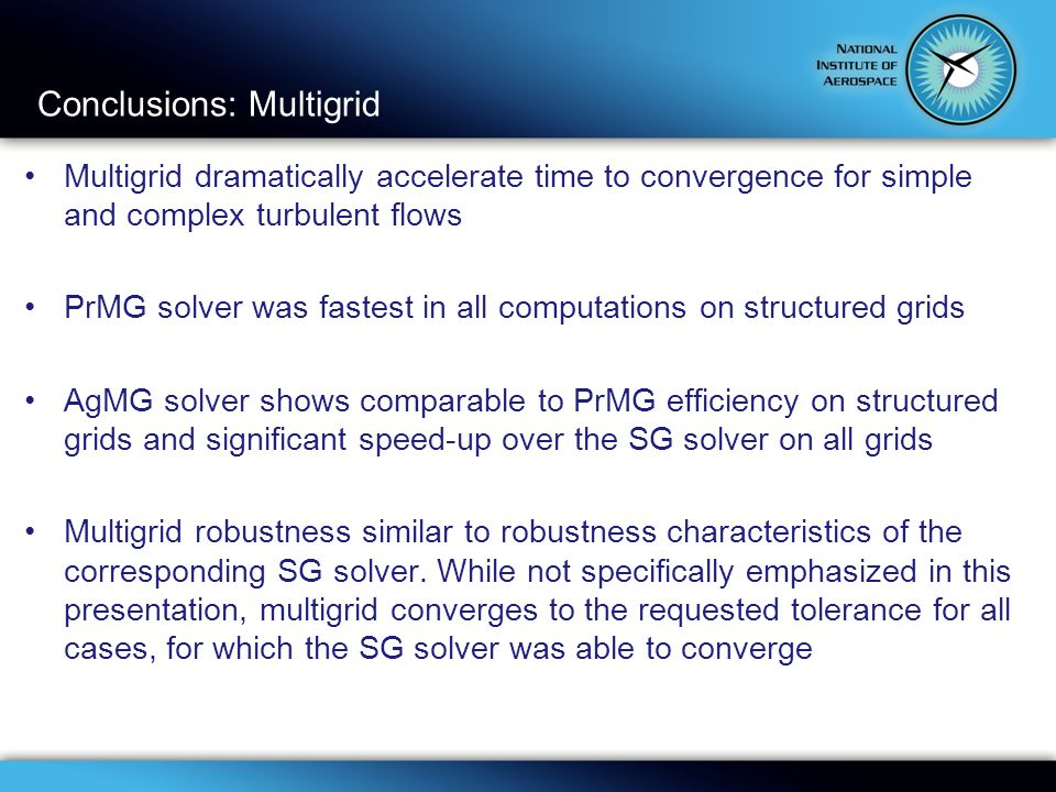 Conclusions: Multigrid Multigrid dramatically accelerate time to convergence for simple and complex turbulent flows PrMG solver was fastest in all computations on structured grids AgMG solver shows comparable to PrMG efficiency on structured grids and significant speed-up over the SG solver on all grids Multigrid robustness similar to robustness characteristics of the corresponding SG solver.