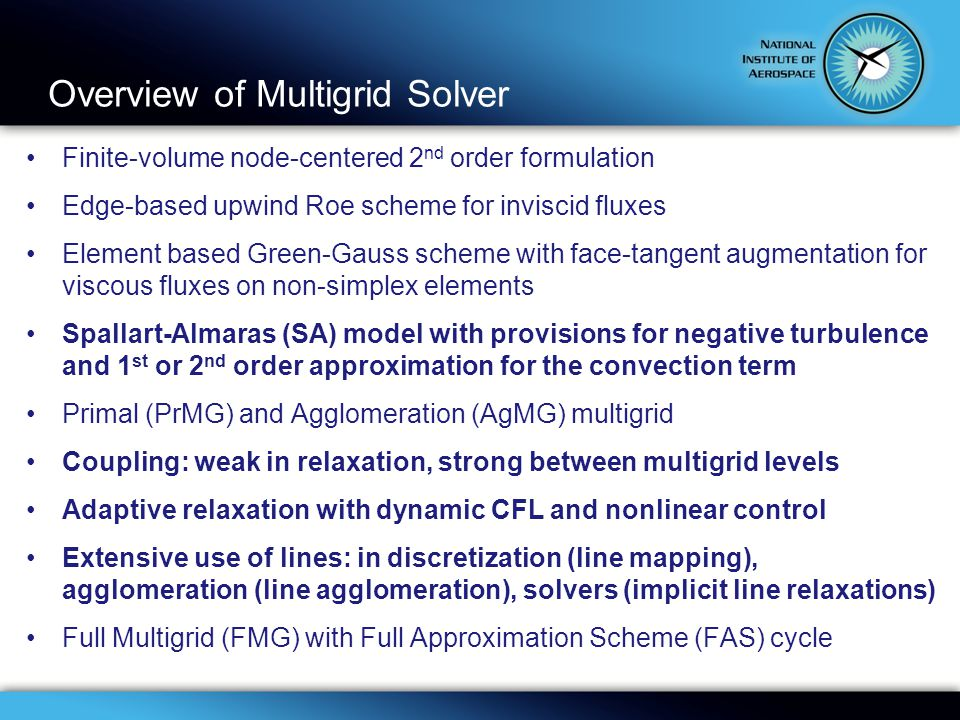Overview of Multigrid Solver Finite-volume node-centered 2 nd order formulation Edge-based upwind Roe scheme for inviscid fluxes Element based Green-Gauss scheme with face-tangent augmentation for viscous fluxes on non-simplex elements Spallart-Almaras (SA) model with provisions for negative turbulence and 1 st or 2 nd order approximation for the convection term Primal (PrMG) and Agglomeration (AgMG) multigrid Coupling: weak in relaxation, strong between multigrid levels Adaptive relaxation with dynamic CFL and nonlinear control Extensive use of lines: in discretization (line mapping), agglomeration (line agglomeration), solvers (implicit line relaxations) Full Multigrid (FMG) with Full Approximation Scheme (FAS) cycle
