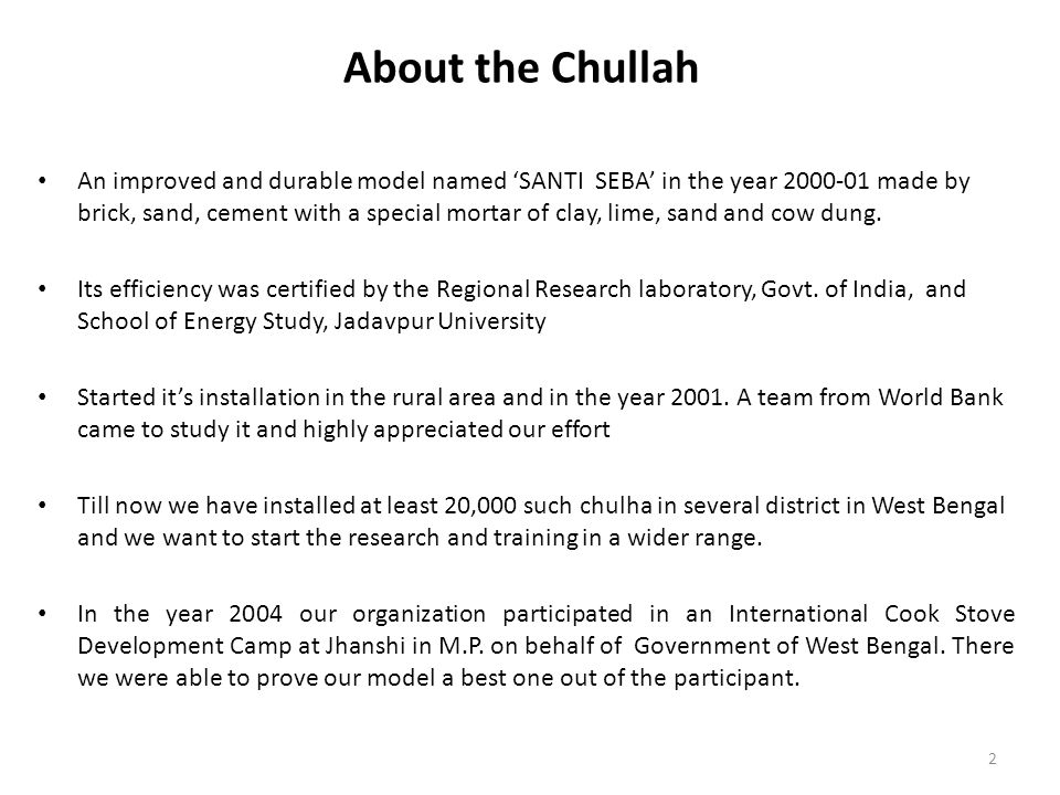 About the Chullah An improved and durable model named 'SANTI SEBA' in the year 2000-01 made by brick, sand, cement with a special mortar of clay, lime, sand and cow dung.