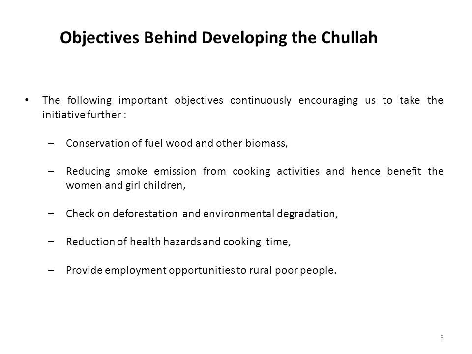 The following important objectives continuously encouraging us to take the initiative further : –Conservation of fuel wood and other biomass, –Reducing smoke emission from cooking activities and hence benefit the women and girl children, –Check on deforestation and environmental degradation, –Reduction of health hazards and cooking time, –Provide employment opportunities to rural poor people.