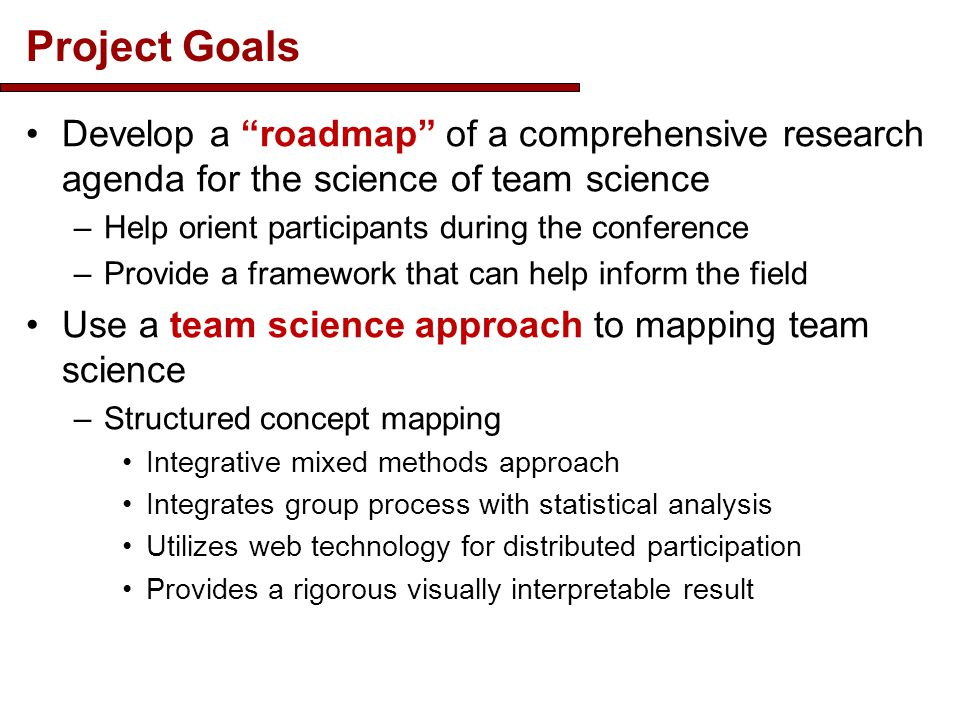 Project Goals Develop a roadmap of a comprehensive research agenda for the science of team science –Help orient participants during the conference –Provide a framework that can help inform the field Use a team science approach to mapping team science –Structured concept mapping Integrative mixed methods approach Integrates group process with statistical analysis Utilizes web technology for distributed participation Provides a rigorous visually interpretable result