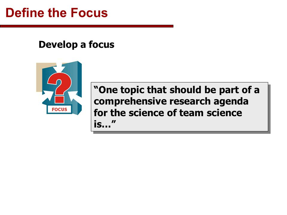 Define the Focus One topic that should be part of a comprehensive research agenda for the science of team science is… Develop a focus