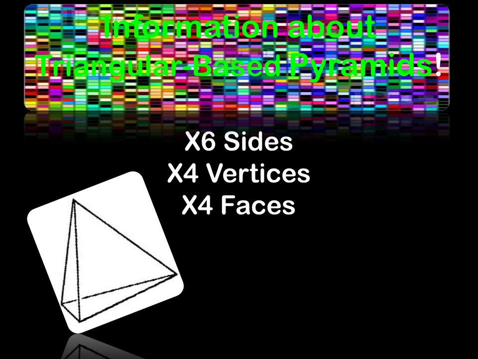 X6 Sides X4 Vertices X4 Faces Information about Triangular-Based Pyramids!